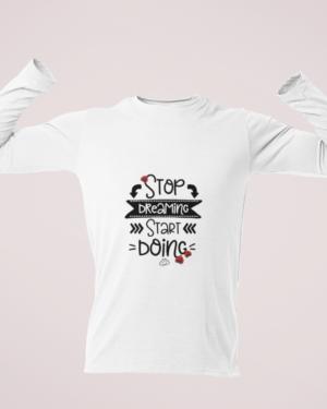 Stop dreaming start doing – Full Sleeve